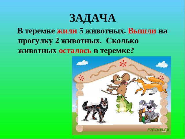 ЗАДАЧА В теремке жили 5 животных. Вышли на прогулку 2 животных. Сколько живот...