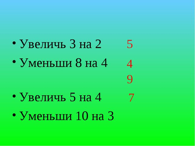 5 Увеличь 3 на 2 Уменьши 8 на 4 Увеличь 5 на 4 Уменьши 10 на 3 4 9 7
