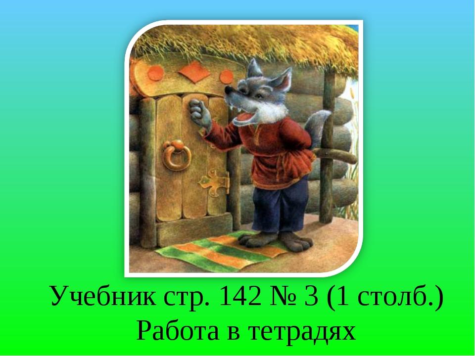 Учебник стр. 142 № 3 (1 столб.) Работа в тетрадях