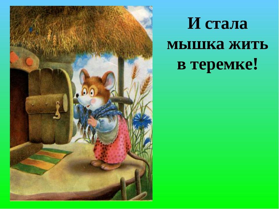 И стала мышка жить в теремке!