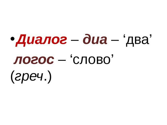 Диалог – диа – 'два' логос – 'слово' (греч.)