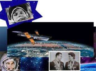 Ребята, в космос могут летать не только мужчины, но и женщины. А первая жен