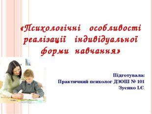 «Психологічні особливості реалізації індивідуальної форми навчання» Підготува