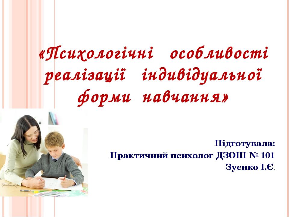 «Психологічні особливості реалізації індивідуальної форми навчання» Підготува...