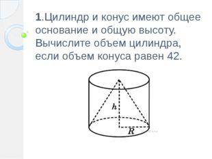 1.Цилиндр и конус имеют общее основание и общую высоту. Вычислите объем цилин