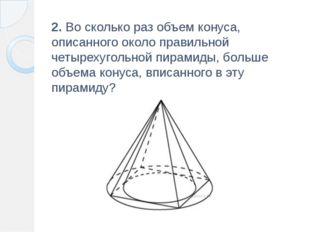 2. Во сколько раз объем конуса, описанного около правильной четырехугольной п