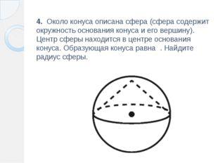 4. Около конуса описана сфера (сфера содержит окружность основания конуса и