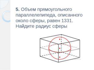 5. Объем прямоугольного параллелепипеда, описанного около сферы, равен 1331.