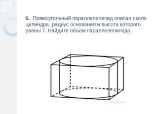 6. Прямоугольный параллелепипед описан около цилиндра, радиус основания и вы