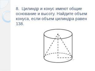 8. Цилиндр и конус имеют общие основание и высоту.Найдите объем конуса, есл