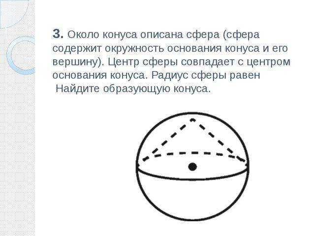 3. Около конуса описана сфера (сфера содержит окружность основания конуса и е...