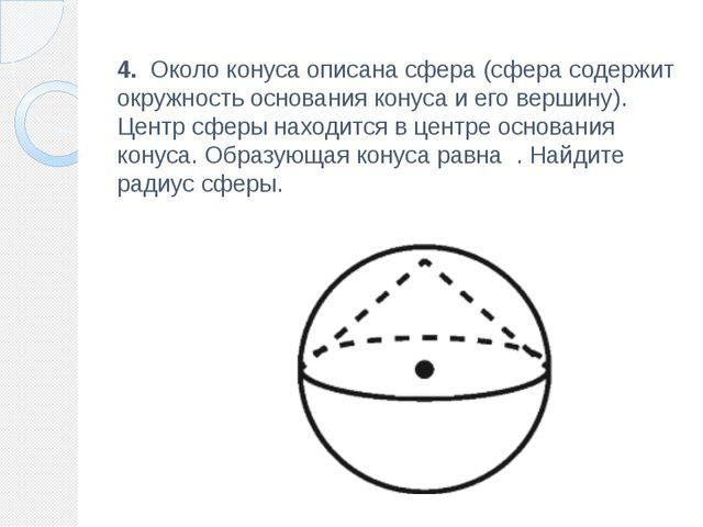 4. Около конуса описана сфера (сфера содержит окружность основания конуса и...