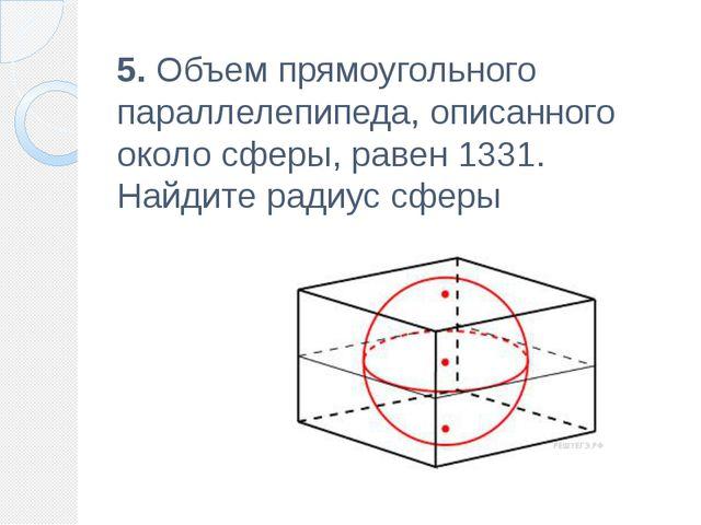 5. Объем прямоугольного параллелепипеда, описанного около сферы, равен 1331....