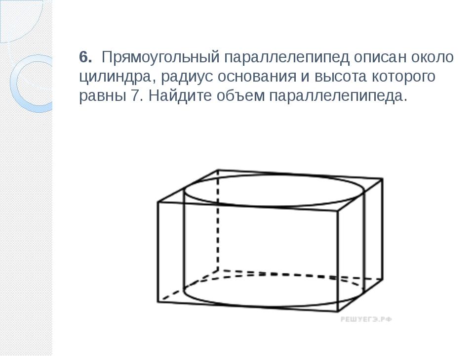 6. Прямоугольный параллелепипед описан около цилиндра, радиус основания и вы...