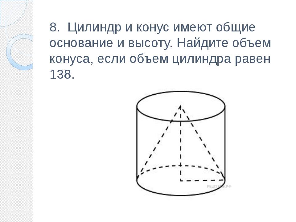 8. Цилиндр и конус имеют общие основание и высоту.Найдите объем конуса, есл...