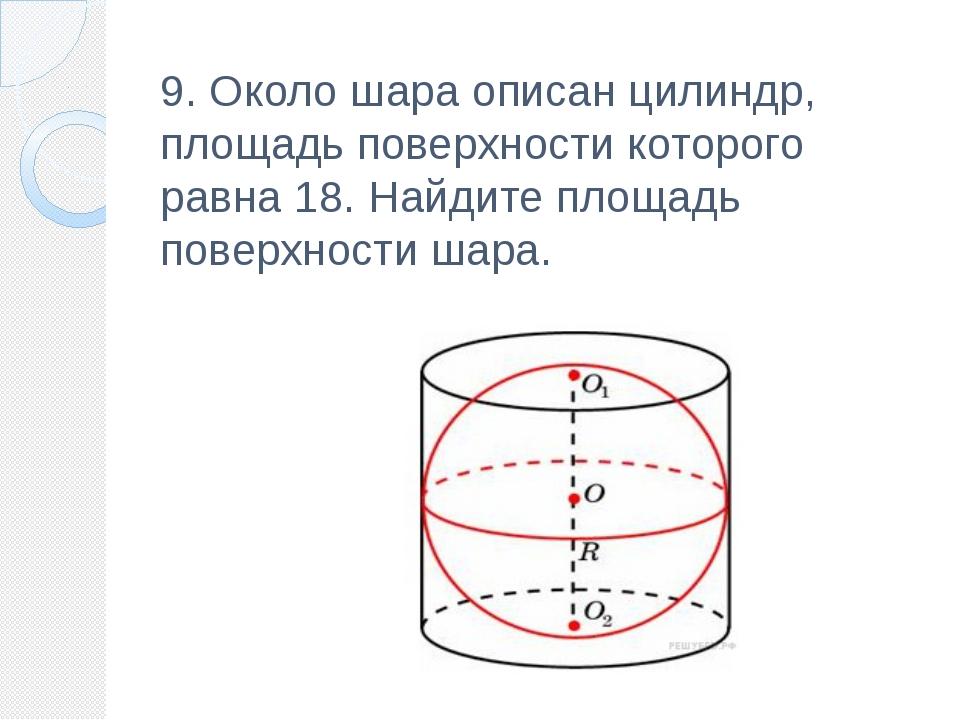 9. Около шара описан цилиндр, площадь поверхности которого равна 18. Найдите...