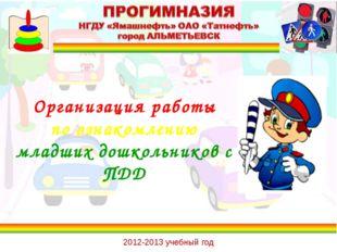 Организация работы по ознакомлению младших дошкольников с ПДД 2012-2013 учебн