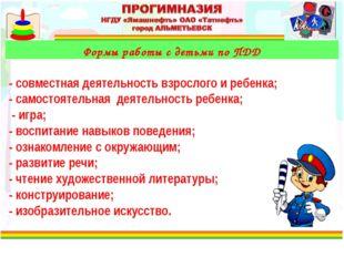 Формы работы с детьми по ПДД - совместная деятельность взрослого и ребенка;