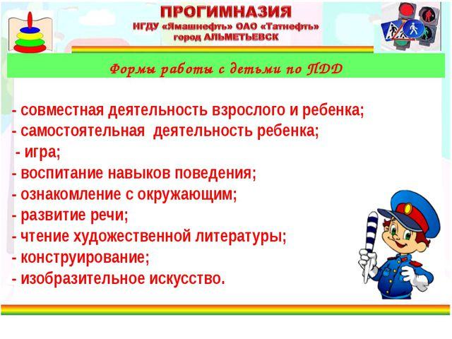 Формы работы с детьми по ПДД - совместная деятельность взрослого и ребенка;...