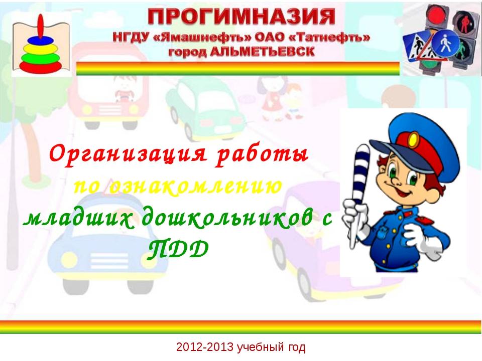 Организация работы по ознакомлению младших дошкольников с ПДД 2012-2013 учебн...