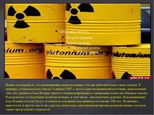 Важно подчеркнуть, что размещённые радиоактивные отходы действительно очень о