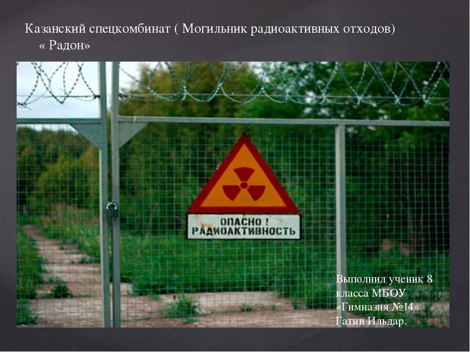 Казанский спецкомбинат ( Могильник радиоактивных отходов) « Радон» Выполнил...