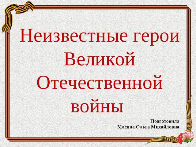 Неизвестные герои Великой Отечественной войны Подготовила Масина Ольга Михайл...