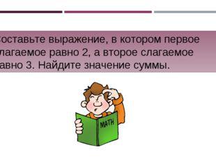 Составьте выражение, в котором первое слагаемое равно 2, а второе слагаемое р