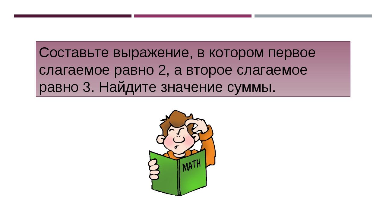 Составьте выражение, в котором первое слагаемое равно 2, а второе слагаемое р...