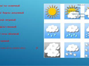 Sunny-шуақты- солнечный  Rainy- жаңбырлы- дождливый  Windy-желді- ветреный