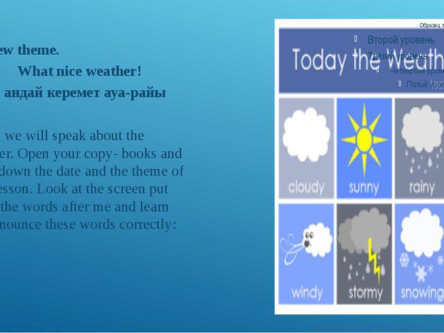 IV. New theme. What nice weather! Қандай керемет ауа-райы Today we will speak...