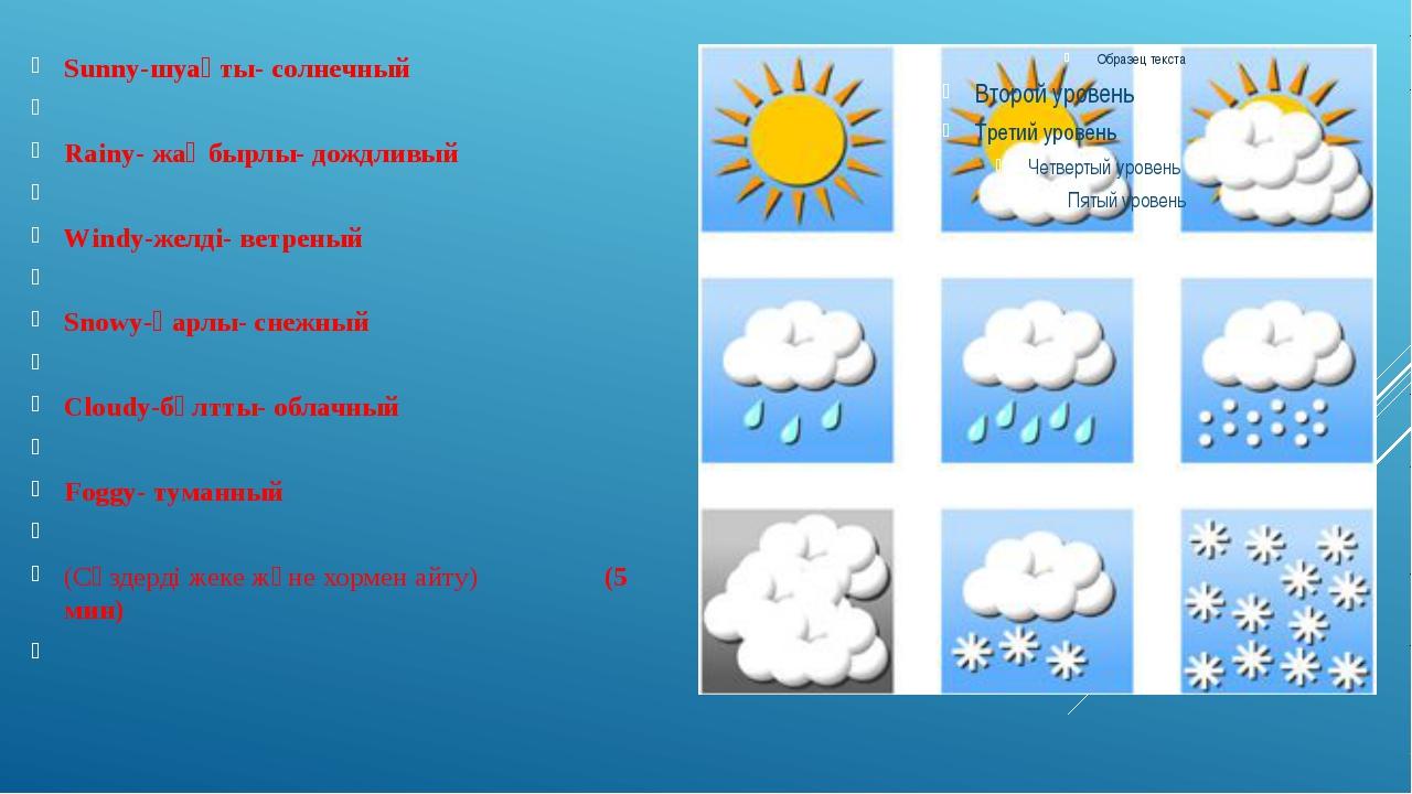 Sunny-шуақты- солнечный  Rainy- жаңбырлы- дождливый  Windy-желді- ветреный...