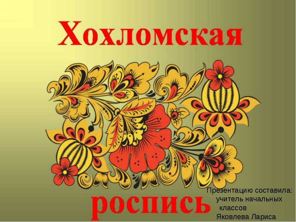 Презентацию составила: учитель начальных классов Яковлева Лариса Михайловна.