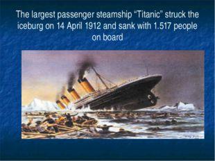 "The largest passenger steamship ""Titanic"" struck the iceburg on 14 April 1912"