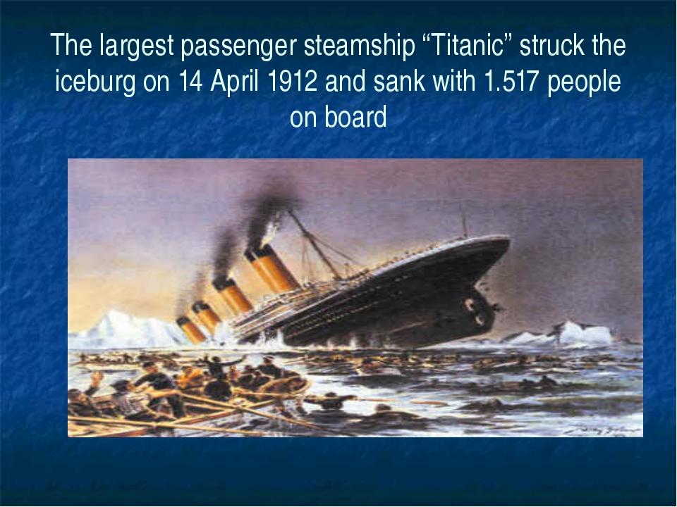 "The largest passenger steamship ""Titanic"" struck the iceburg on 14 April 1912..."