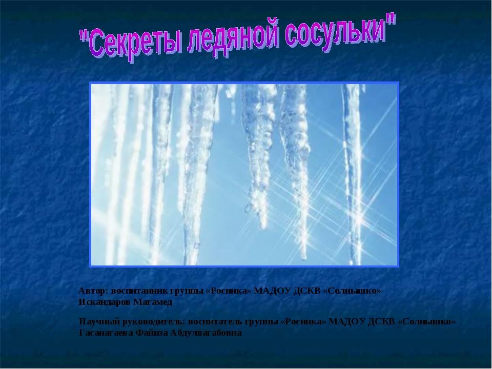 Автор: воспитанник группы «Росинка» МАДОУ ДСКВ «Солнышко» Искандаров Магамед...