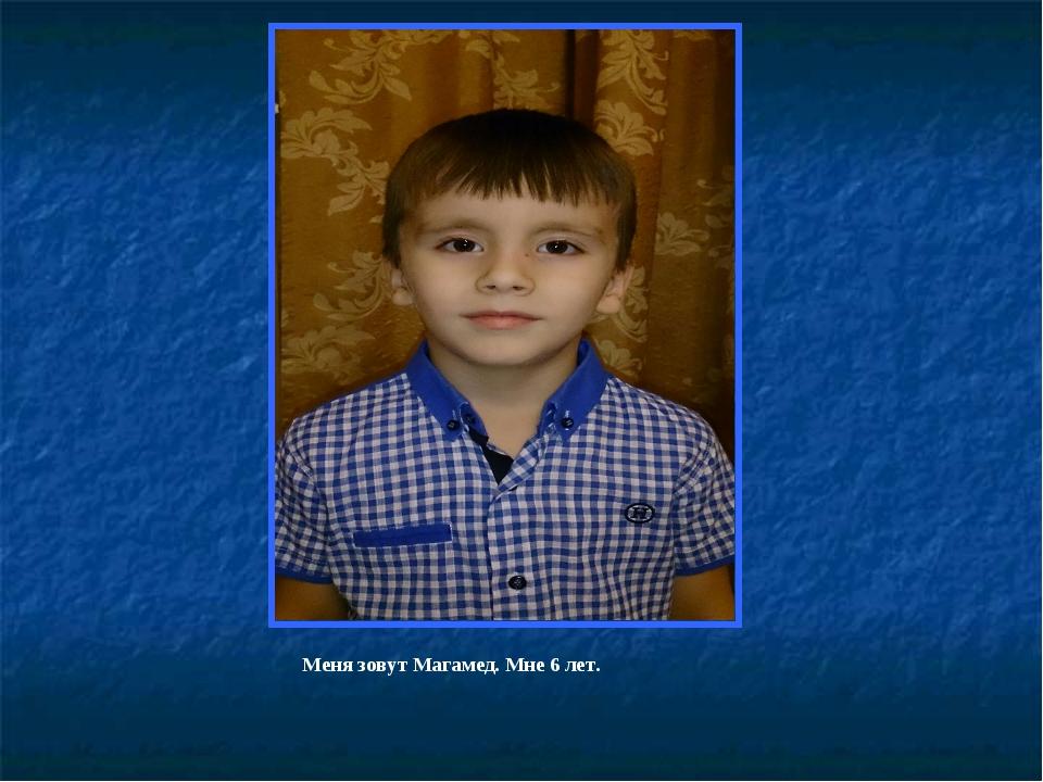 Меня зовут Магамед. Мне 6 лет.
