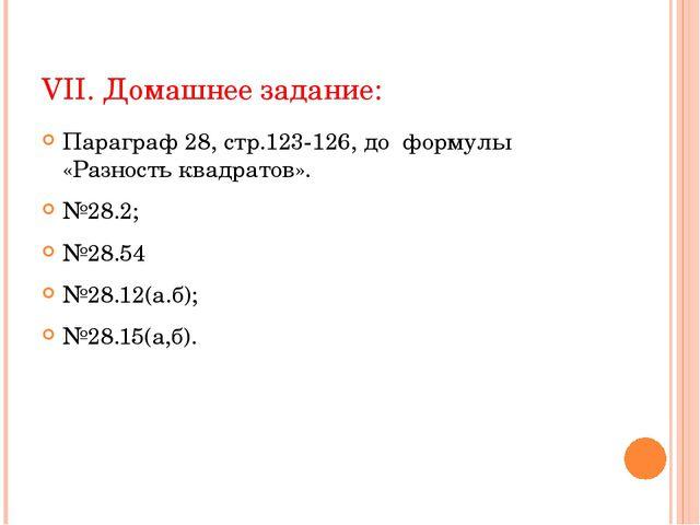 VII. Домашнее задание: Параграф 28, стр.123-126, до формулы «Разность квадрат...