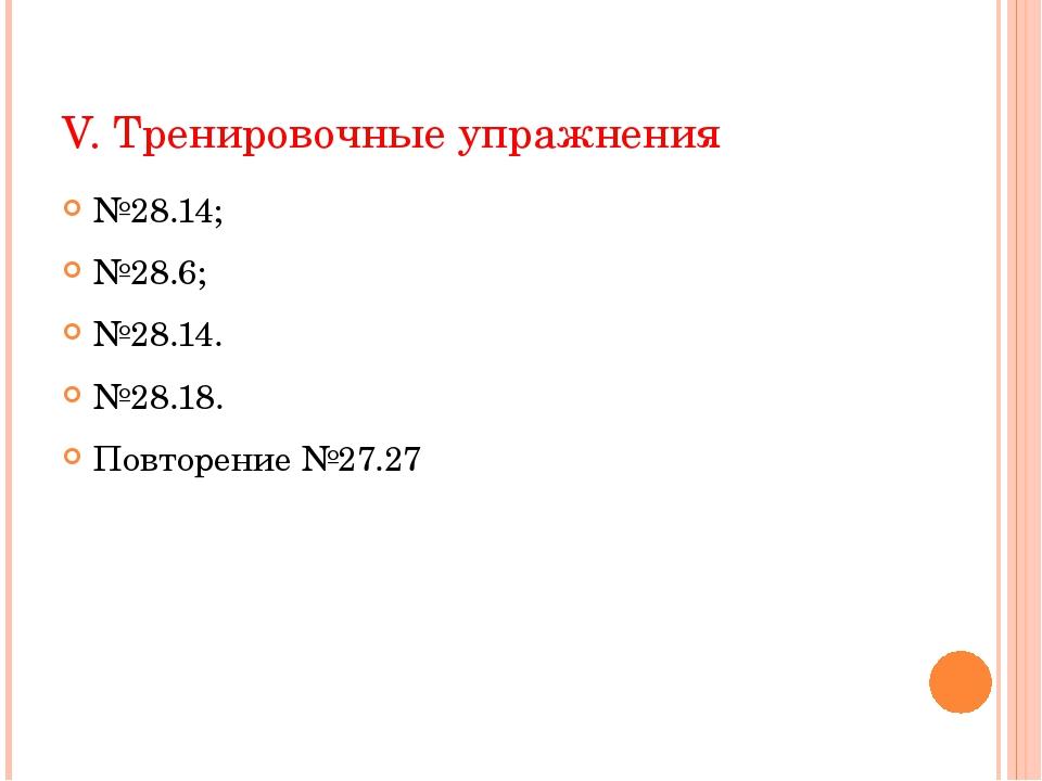 V. Тренировочные упражнения №28.14; №28.6; №28.14. №28.18. Повторение №27.27
