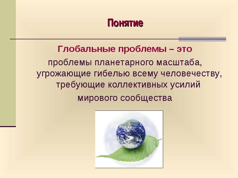 Понятие Глобальные проблемы – это проблемы планетарного масштаба, угрожающие...