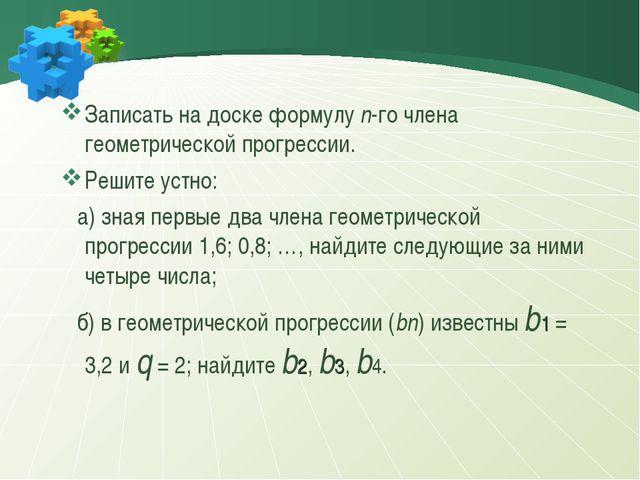 Записать на доске формулу n-го члена геометрической прогрессии. Решите устно:...