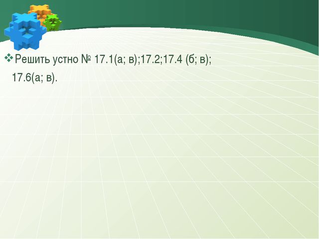 Решить устно № 17.1(а; в);17.2;17.4 (б; в); 17.6(а; в).