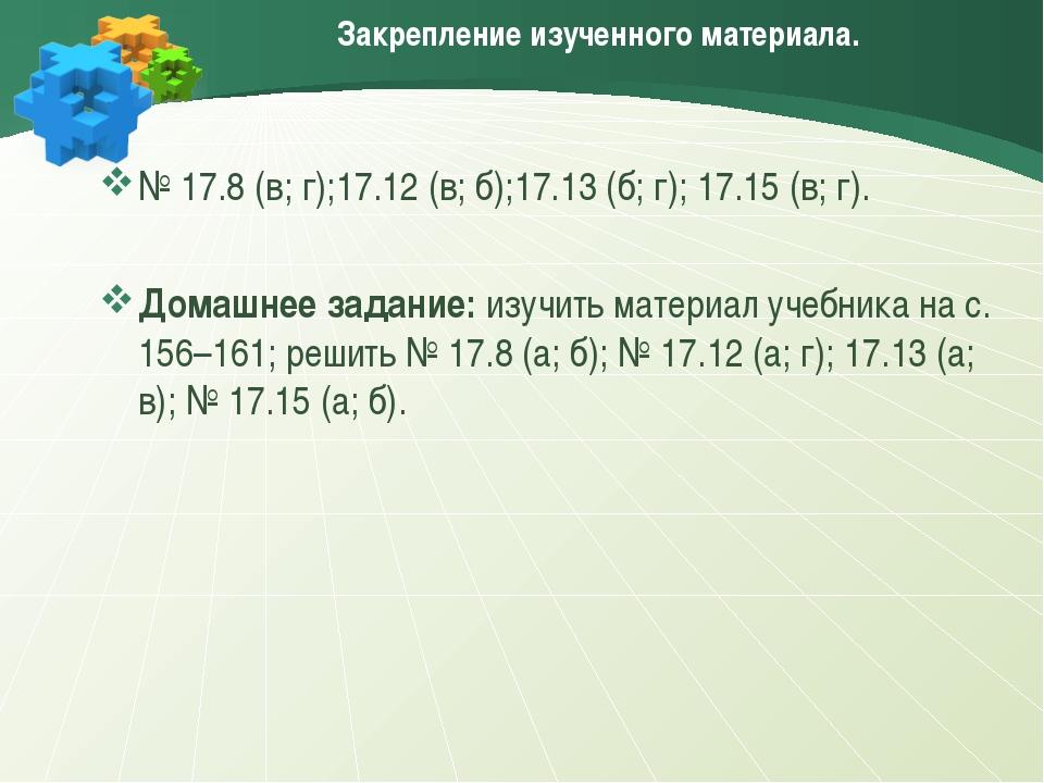 Закрепление изученного материала. № 17.8 (в; г);17.12 (в; б);17.13 (б; г); 17...
