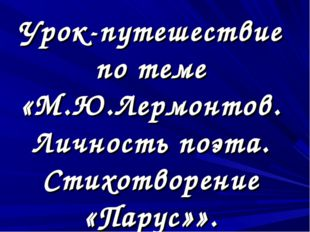 Урок-путешествие по теме «М.Ю.Лермонтов. Личность поэта. Стихотворение «Парус