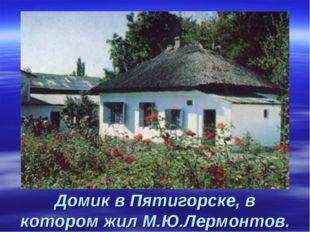 Домик в Пятигорске, в котором жил М.Ю.Лермонтов.
