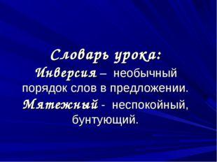 Словарь урока: Инверсия – необычный порядок слов в предложении. Мятежный - не