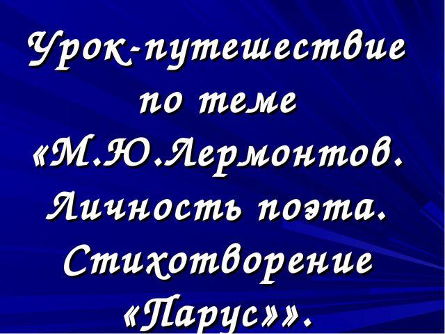 Урок-путешествие по теме «М.Ю.Лермонтов. Личность поэта. Стихотворение «Парус...
