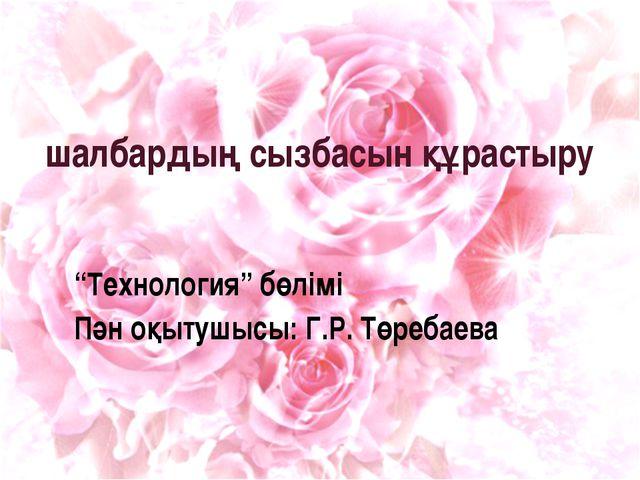 """шалбардың сызбасын құрастыру """"Технология"""" бөлімі Пән оқытушысы: Г.Р. Төребаева"""
