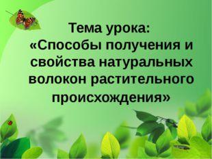 Тема урока: «Способы получения и свойства натуральных волокон растительного п