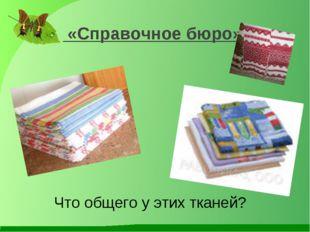 «Справочное бюро» Что общего у этих тканей?
